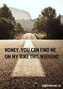 Honey, you can find me on my bike this weekend