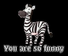 You are so funny - DancingZebra