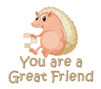 You are a Great Friend - CutePorcupine